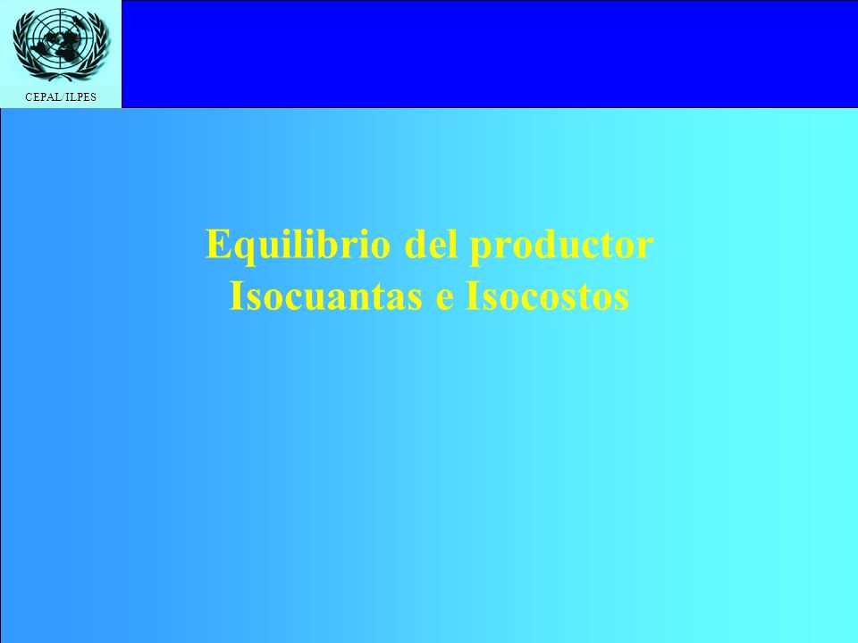 CEPAL/ILPES Equilibrio del productor Isocuantas e Isocostos