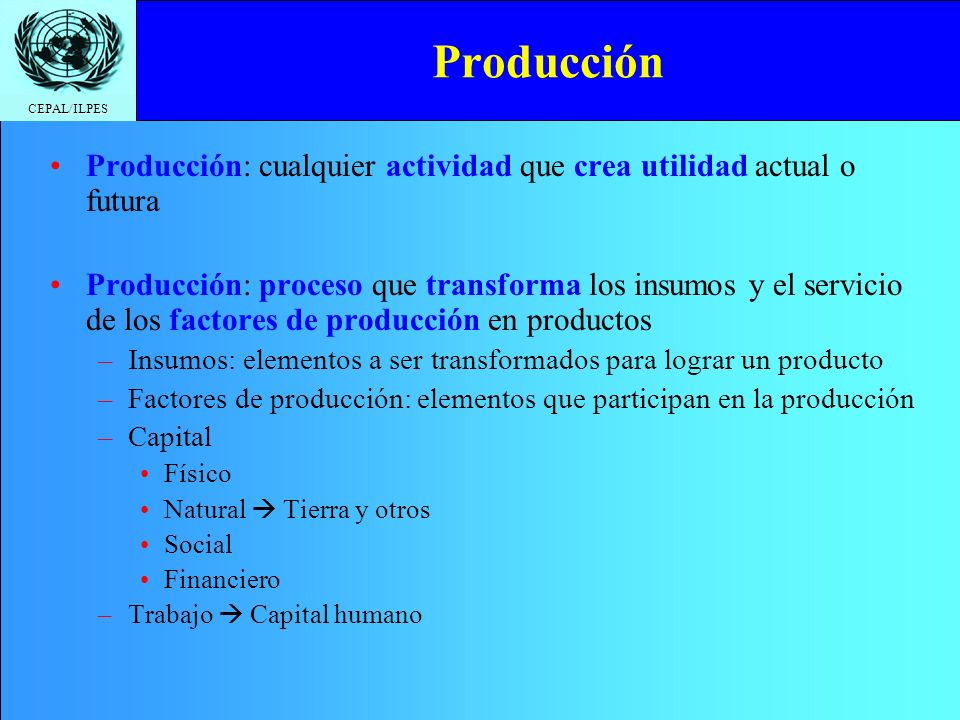 CEPAL/ILPES Función de producción Función de producción: Relación que indica la cantidad de factores e insumos de la producción necesarios para obtener un cierto nivel de producto en una unidad de tiempo Insumos o productos intermedios Función de producción Servicios de factores de producción Servicios o productos finales Valor Agregado