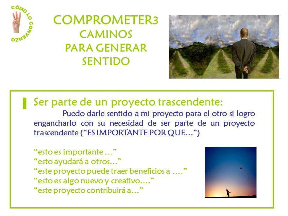 COMPROMETER 3 CAMINOS PARA GENERAR SENTIDO Ser parte de un proyecto trascendente: Puedo darle sentido a mi proyecto para el otro si logro engancharlo