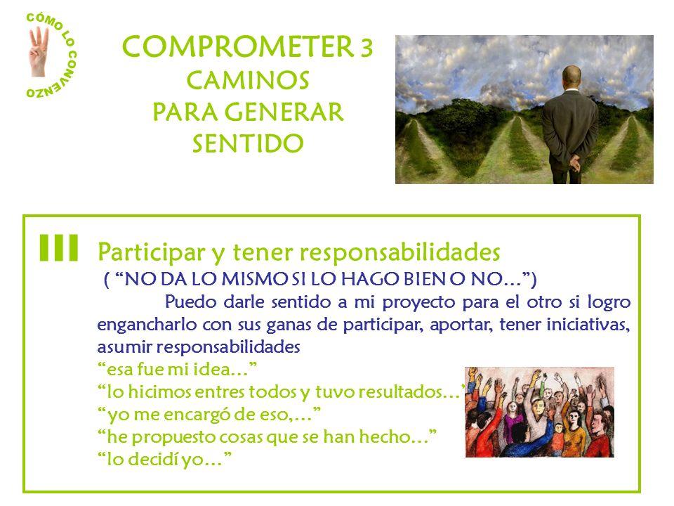 COMPROMETER 3 CAMINOS PARA GENERAR SENTIDO Participar y tener responsabilidades ( NO DA LO MISMO SI LO HAGO BIEN O NO…) Puedo darle sentido a mi proye