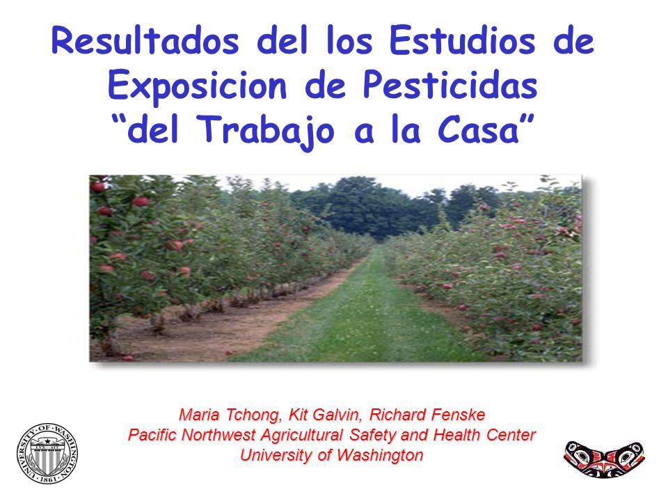Resultados del los Estudios de Exposicion de Pesticidas del Trabajo a la Casa Maria Tchong, Kit Galvin, Richard Fenske Pacific Northwest Agricultural
