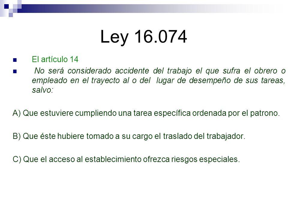 Ley 16.074 El artículo 14 No será considerado accidente del trabajo el que sufra el obrero o empleado en el trayecto al o del lugar de desempeño de su