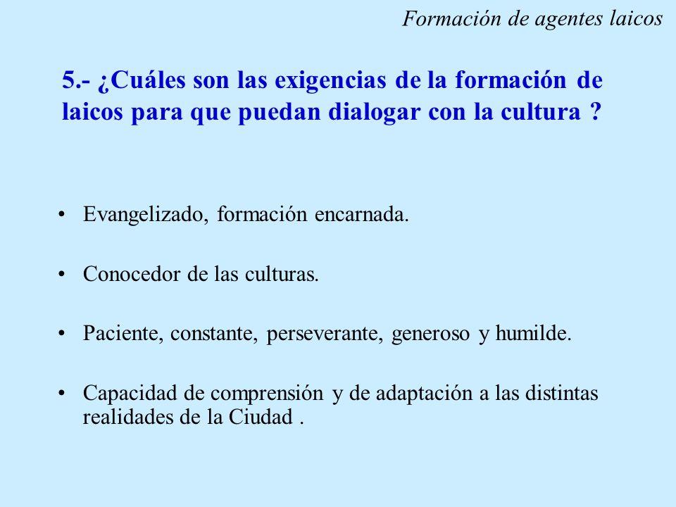 5.- ¿Cuáles son las exigencias de la formación de laicos para que puedan dialogar con la cultura ? Evangelizado, formación encarnada. Conocedor de las