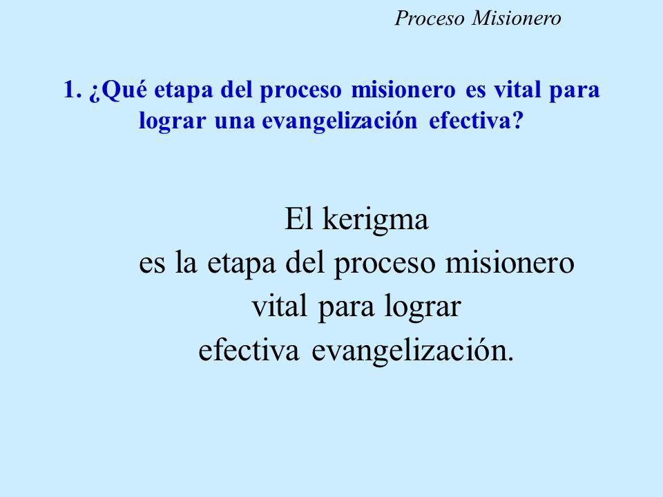 1. ¿Qué etapa del proceso misionero es vital para lograr una evangelización efectiva? El kerigma es la etapa del proceso misionero vital para lograr e