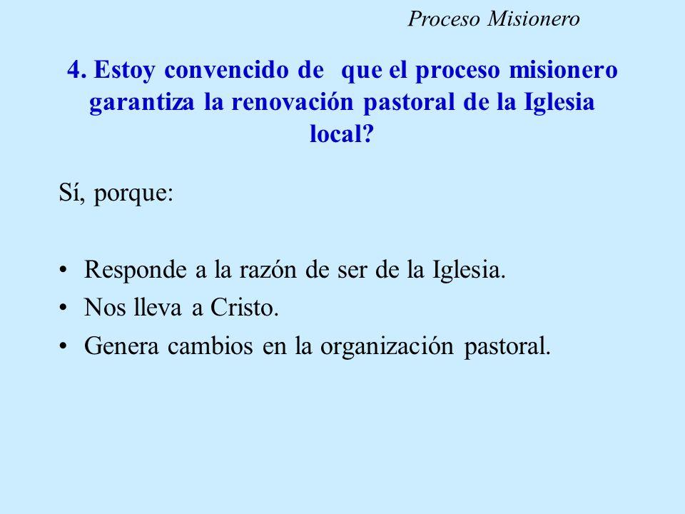 4. Estoy convencido de que el proceso misionero garantiza la renovación pastoral de la Iglesia local? Sí, porque: Responde a la razón de ser de la Igl