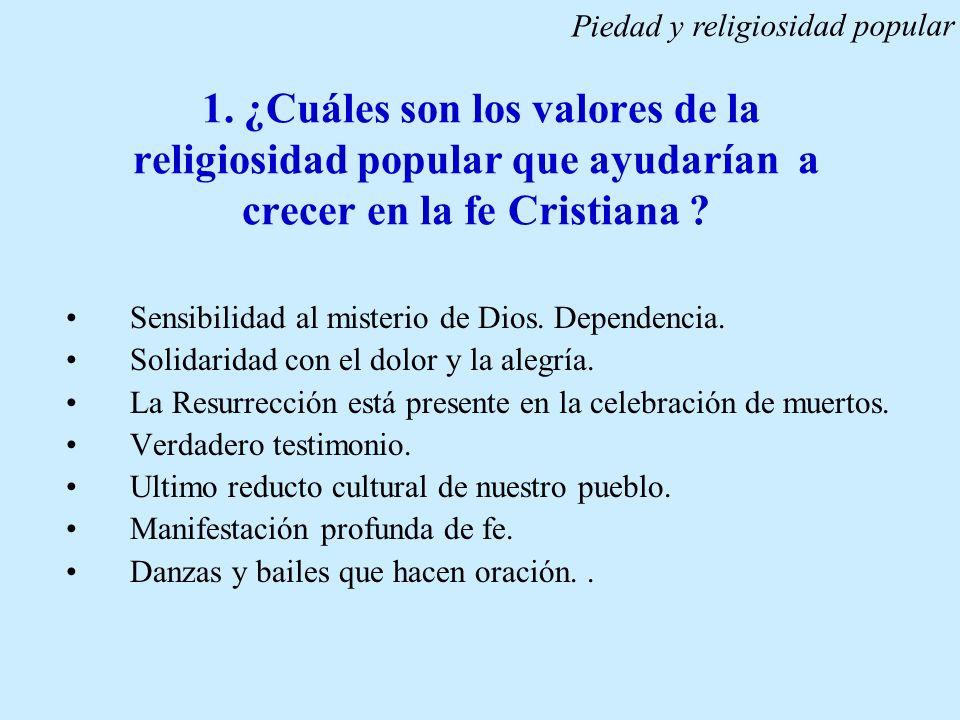 1. ¿Cuáles son los valores de la religiosidad popular que ayudarían a crecer en la fe Cristiana ? Sensibilidad al misterio de Dios. Dependencia. Solid