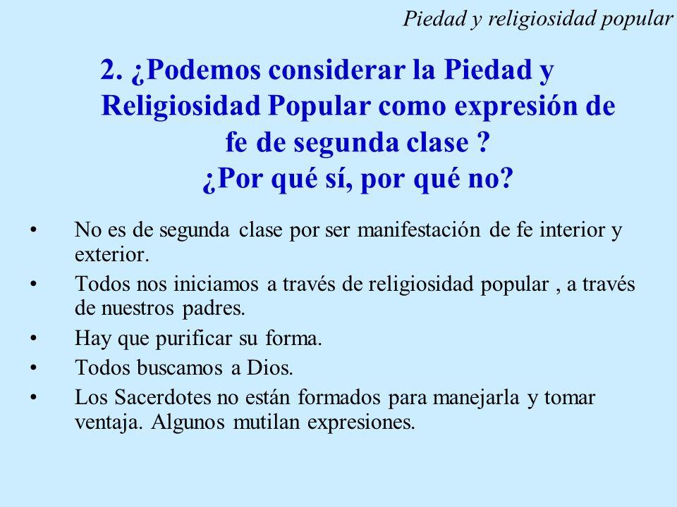 2. ¿Podemos considerar la Piedad y Religiosidad Popular como expresión de fe de segunda clase ? ¿Por qué sí, por qué no? No es de segunda clase por se