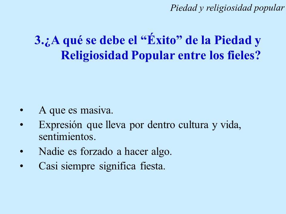 3.¿A qué se debe el Éxito de la Piedad y Religiosidad Popular entre los fieles? A que es masiva. Expresión que lleva por dentro cultura y vida, sentim
