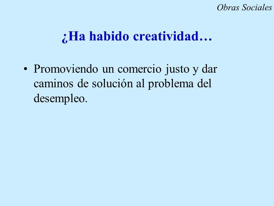 ¿Ha habido creatividad… Promoviendo un comercio justo y dar caminos de solución al problema del desempleo. Obras Sociales