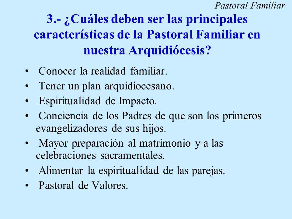 3.- ¿Cuáles deben ser las principales características de la Pastoral Familiar en nuestra Arquidiócesis? Conocer la realidad familiar. Tener un plan ar