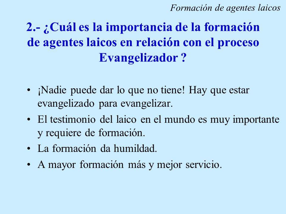 2.- ¿Cuál es la importancia de la formación de agentes laicos en relación con el proceso Evangelizador ? ¡Nadie puede dar lo que no tiene! Hay que est