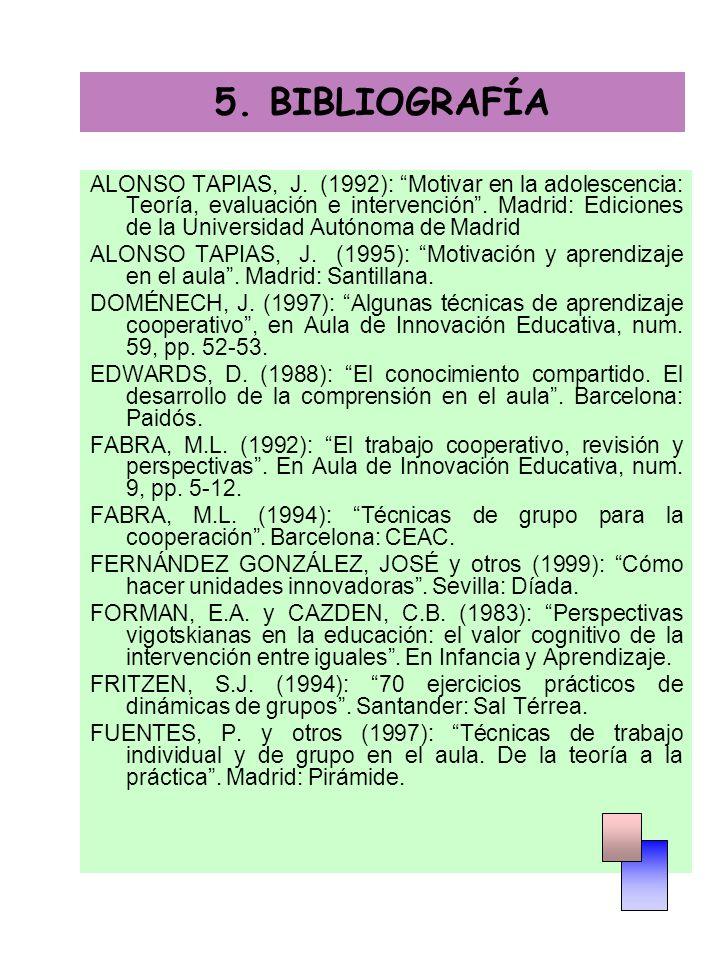 5. BIBLIOGRAFÍA ALONSO TAPIAS, J. (1992): Motivar en la adolescencia: Teoría, evaluación e intervención. Madrid: Ediciones de la Universidad Autónoma