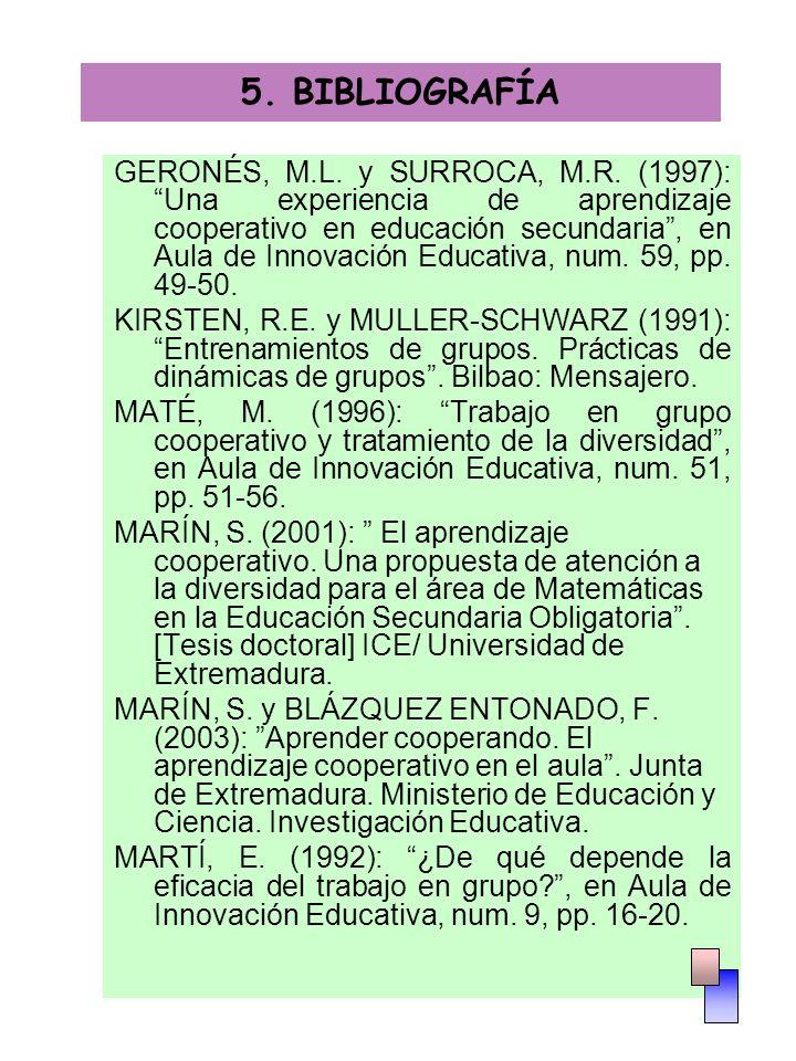 5. BIBLIOGRAFÍA GERONÉS, M.L. y SURROCA, M.R. (1997): Una experiencia de aprendizaje cooperativo en educación secundaria, en Aula de Innovación Educat