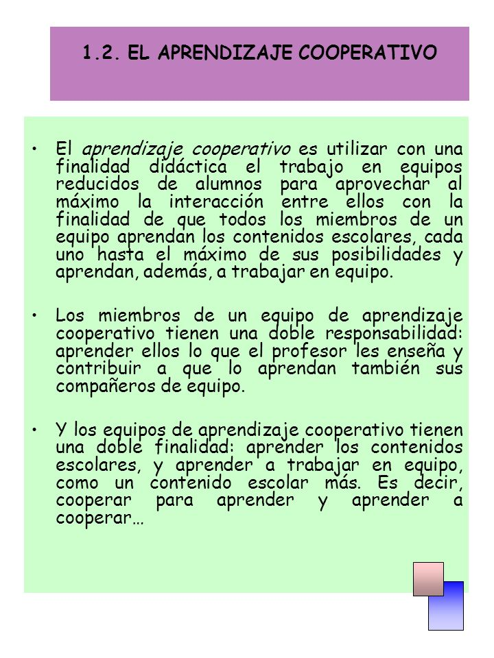 1.2. EL APRENDIZAJE COOPERATIVO El aprendizaje cooperativo es utilizar con una finalidad didáctica el trabajo en equipos reducidos de alumnos para apr