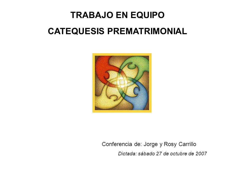 TRABAJO EN EQUIPO CATEQUESIS PREMATRIMONIAL Conferencia de: Jorge y Rosy Carrillo Dictada: sábado 27 de octubre de 2007