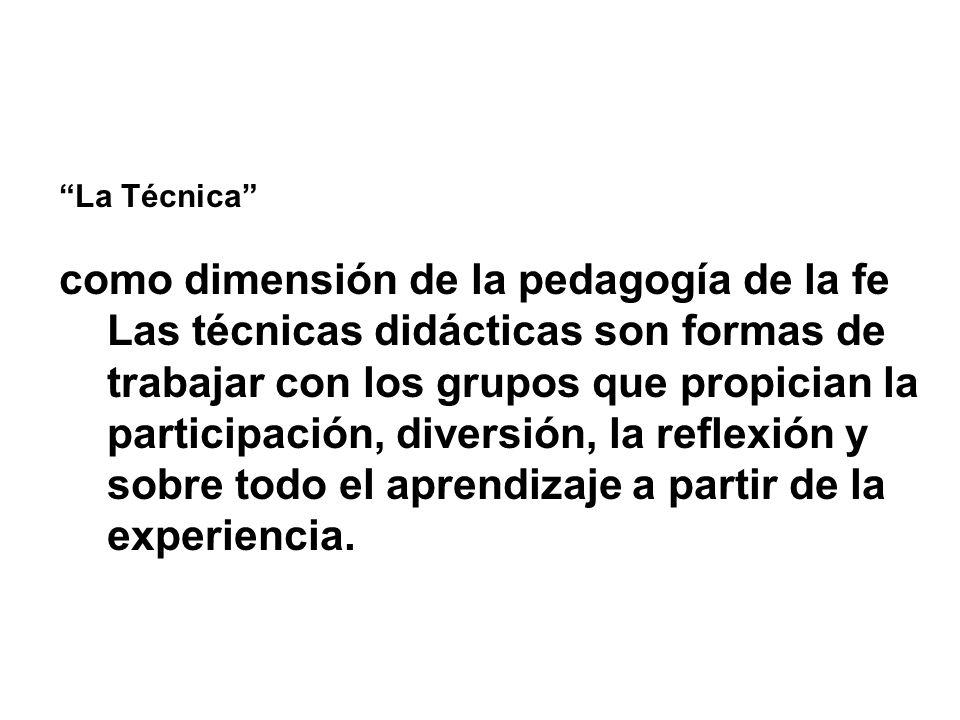 La Técnica como dimensión de la pedagogía de la fe Las técnicas didácticas son formas de trabajar con los grupos que propician la participación, diversión, la reflexión y sobre todo el aprendizaje a partir de la experiencia.