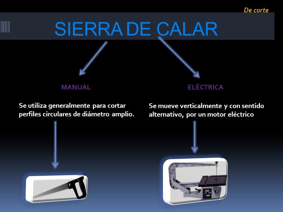 SIERRA DE CALAR Se utiliza generalmente para cortar perfiles circulares de diámetro amplio. Se mueve verticalmente y con sentido alternativo, por un m