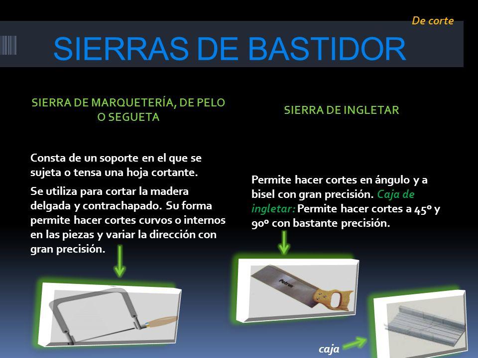 SIERRAS DE BASTIDOR Consta de un soporte en el que se sujeta o tensa una hoja cortante. Se utiliza para cortar la madera delgada y contrachapado. Su f
