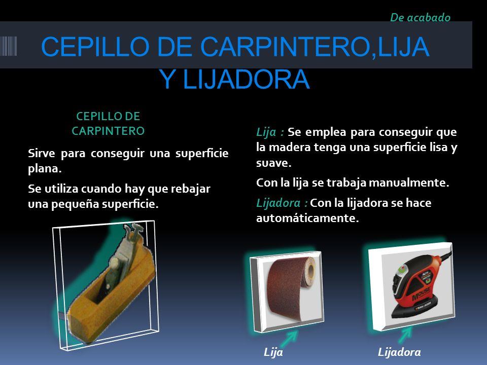 CEPILLO DE CARPINTERO,LIJA Y LIJADORA Sirve para conseguir una superficie plana. Se utiliza cuando hay que rebajar una pequeña superficie. Lija : Se e