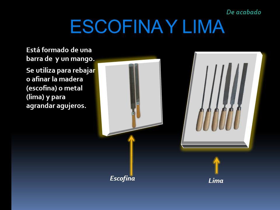 ESCOFINA Y LIMA Está formado de una barra de y un mango. Se utiliza para rebajar o afinar la madera (escofina) o metal (lima) y para agrandar agujeros