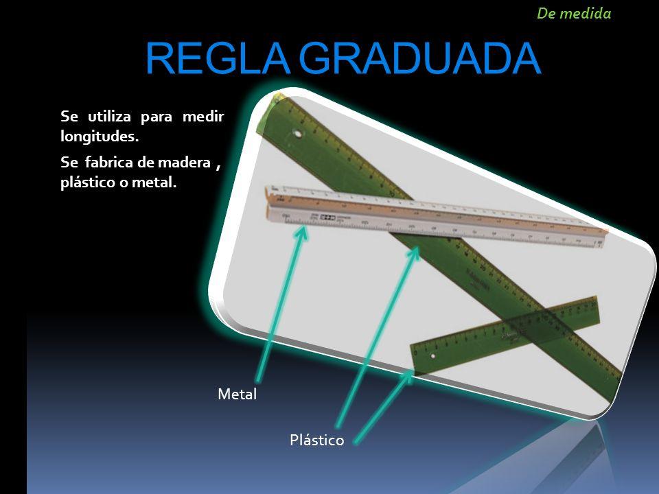 REGLA GRADUADA Se utiliza para medir longitudes. Se fabrica de madera, plástico o metal. Metal Plástico De medida