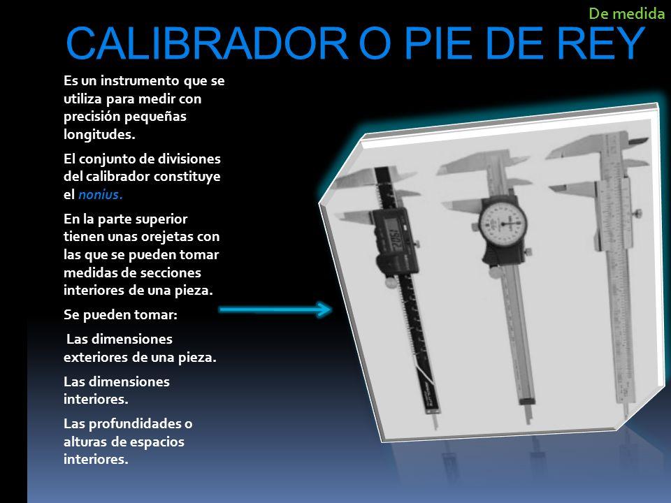 CALIBRADOR O PIE DE REY Es un instrumento que se utiliza para medir con precisión pequeñas longitudes. El conjunto de divisiones del calibrador consti