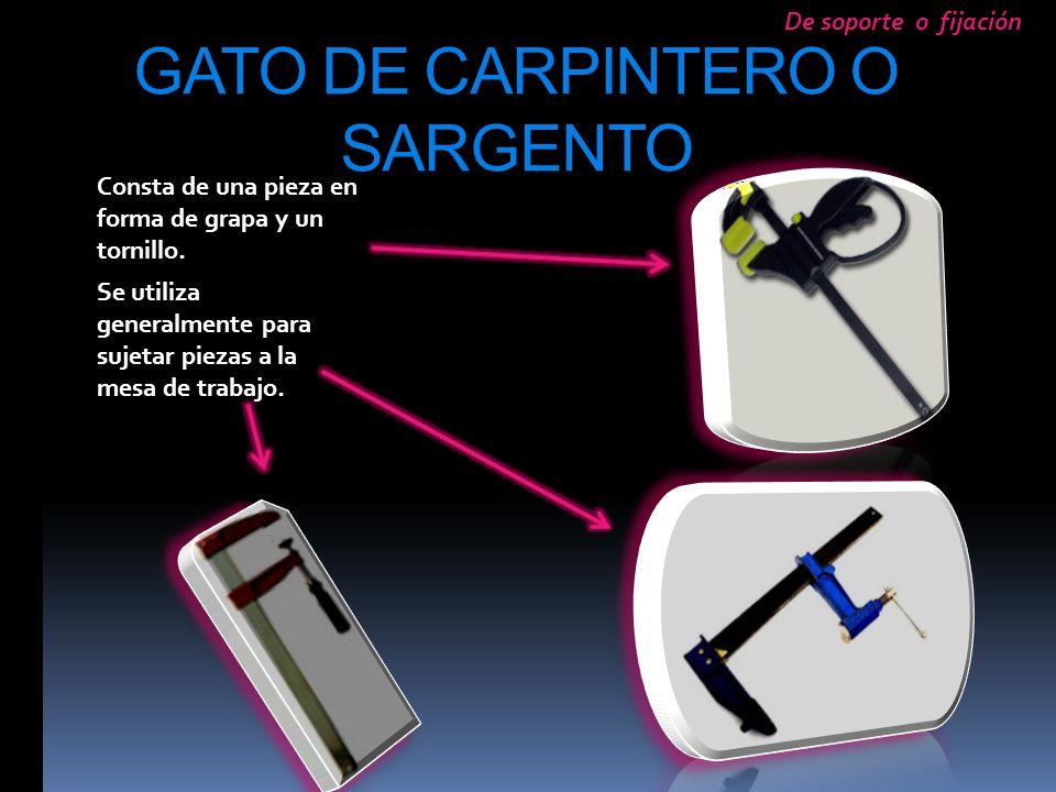 GATO DE CARPINTERO O SARGENTO Consta de una pieza en forma de grapa y un tornillo. Se utiliza generalmente para sujetar piezas a la mesa de trabajo. D