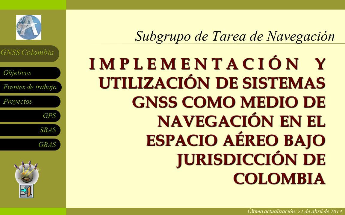 Subgrupo de Tarea de Navegación Frentes de trabajo Proyectos GPS SBAS Objetivos GNSS Colombia GBAS I M P L E M E N T A C I Ó N Y UTILIZACIÓN DE SISTEMAS GNSS COMO MEDIO DE NAVEGACIÓN EN EL ESPACIO AÉREO BAJO JURISDICCIÓN DE COLOMBIA Subgrupo de Tarea de Navegación Última actualización: 21 de abril de 2014