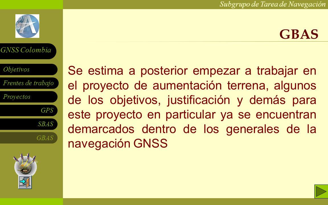 Subgrupo de Tarea de Navegación Frentes de trabajo Proyectos GPS SBAS Objetivos GNSS Colombia GBAS Se estima a posterior empezar a trabajar en el proy