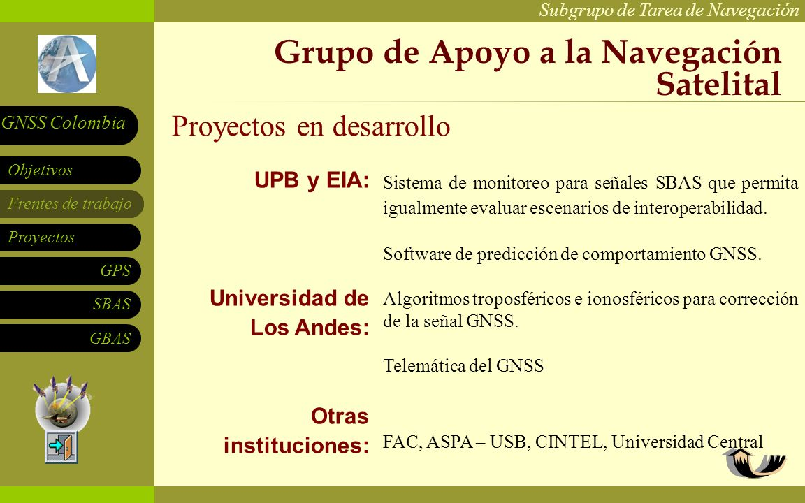Subgrupo de Tarea de Navegación Frentes de trabajo Proyectos GPS SBAS Objetivos GNSS Colombia GBAS Acuerdos de cooperación internacional Con la FAA: Acercamientos con Europa: Con IWG y Rusia: Convenios vigentes MOC NAT-I-0023 Anexo 2 (WAAS) y MOA: Identificación de los mínimos requeridos para aproximación y aterrizaje por aeropuerto basados en datos históricos de clima.