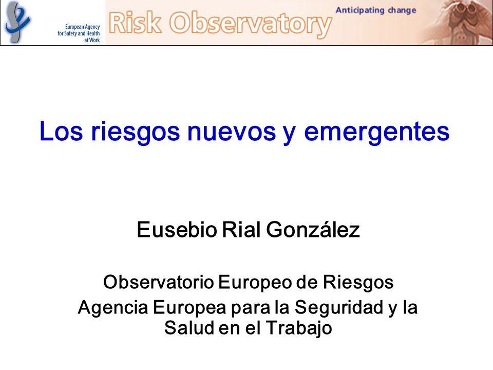 Los riesgos nuevos y emergentes Eusebio Rial González Observatorio Europeo de Riesgos Agencia Europea para la Seguridad y la Salud en el Trabajo