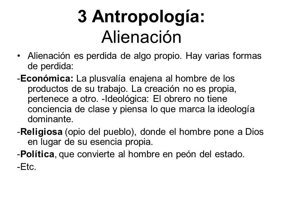 3 Antropología: Alienación Alienación es perdida de algo propio. Hay varias formas de perdida: -Económica: La plusvalía enajena al hombre de los produ
