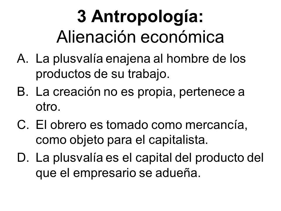3 Antropología: Alienación económica A.La plusvalía enajena al hombre de los productos de su trabajo. B.La creación no es propia, pertenece a otro. C.
