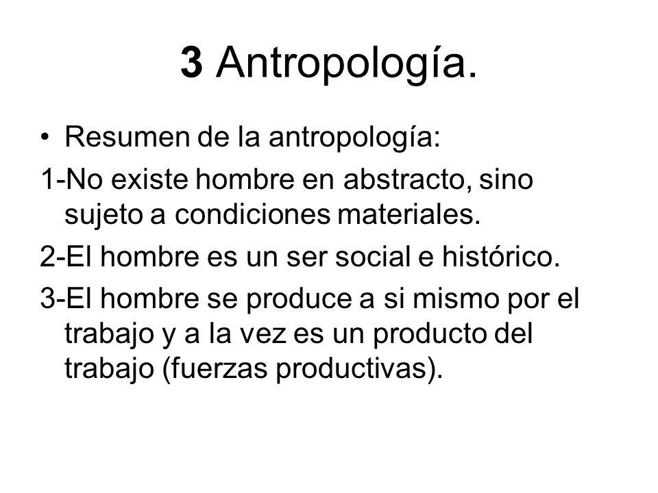3 Antropología. Resumen de la antropología: 1-No existe hombre en abstracto, sino sujeto a condiciones materiales. 2-El hombre es un ser social e hist