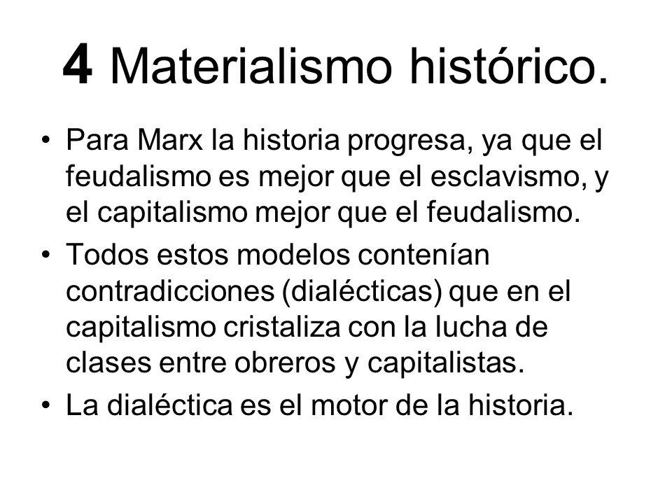 4 Materialismo histórico. Para Marx la historia progresa, ya que el feudalismo es mejor que el esclavismo, y el capitalismo mejor que el feudalismo. T
