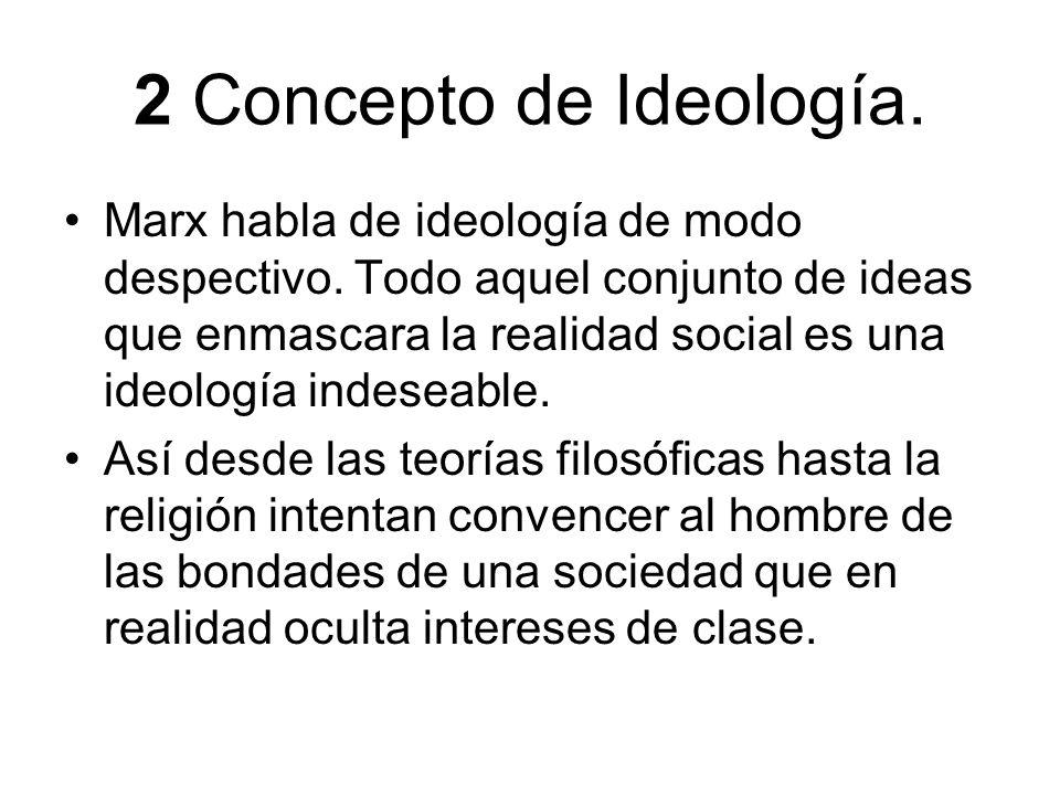 2 Concepto de Ideología. Marx habla de ideología de modo despectivo. Todo aquel conjunto de ideas que enmascara la realidad social es una ideología in