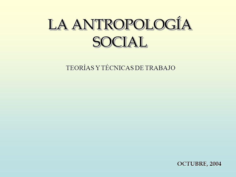 LA ANTROPOLOGÍA SOCIAL OCTUBRE, 2004 TEORÍAS Y TÉCNICAS DE TRABAJO