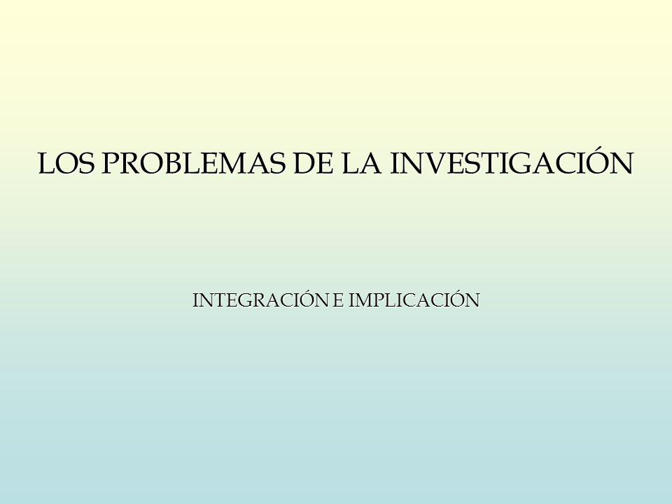 LOS PROBLEMAS DE LA INVESTIGACIÓN INTEGRACIÓN E IMPLICACIÓN