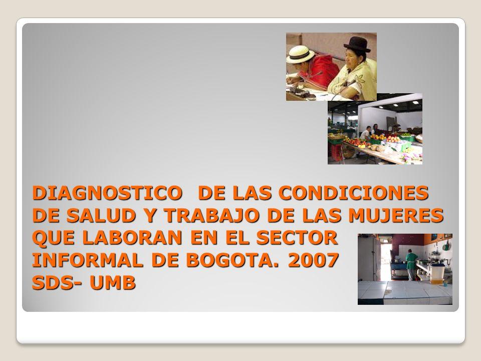 DIAGNOSTICO DE LAS CONDICIONES DE SALUD Y TRABAJO DE LAS MUJERES QUE LABORAN EN EL SECTOR INFORMAL DE BOGOTA. 2007 SDS- UMB DIAGNOSTICO DE LAS CONDICI