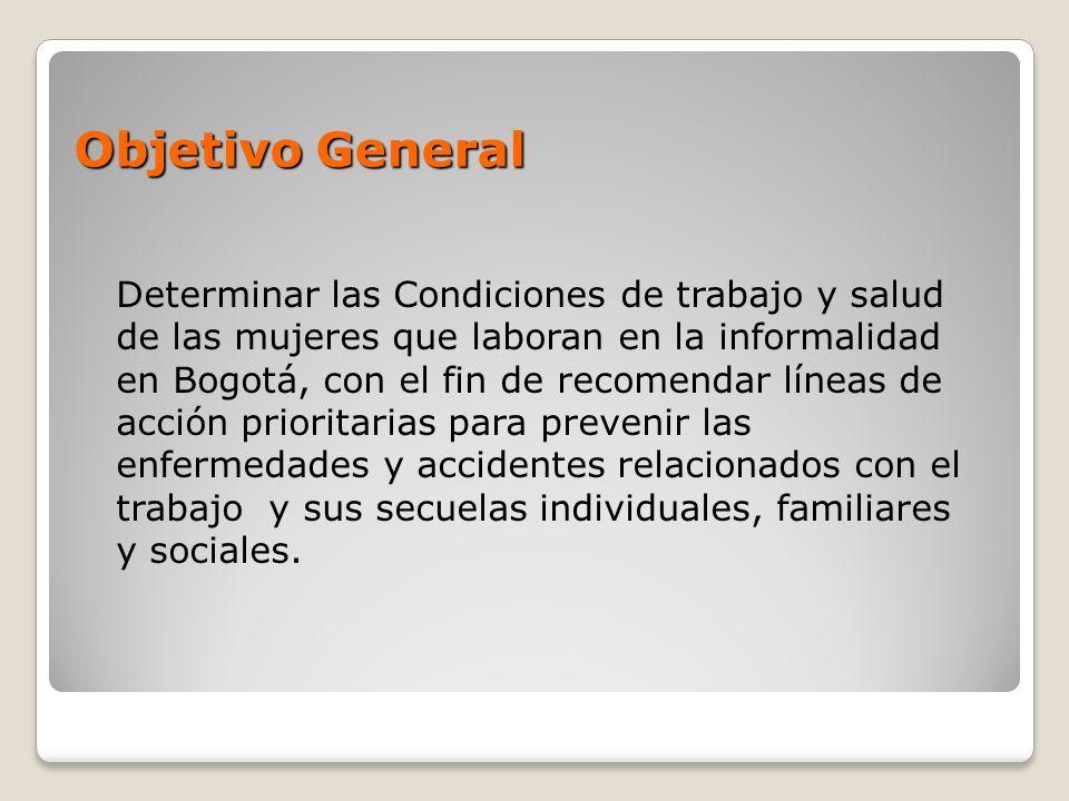 Objetivo General Determinar las Condiciones de trabajo y salud de las mujeres que laboran en la informalidad en Bogotá, con el fin de recomendar línea