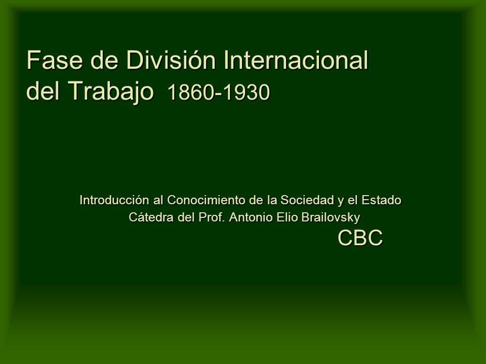 Fase de División Internacional del Trabajo 1860-1930 Introducción al Conocimiento de la Sociedad y el Estado Cátedra del Prof.