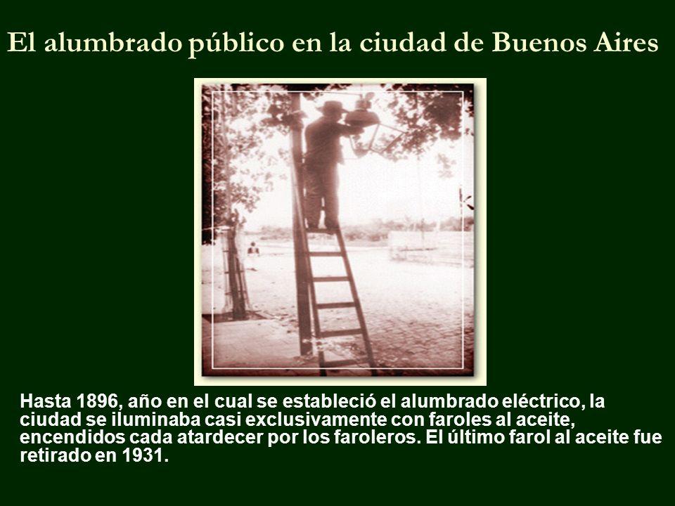 El alumbrado público en la ciudad de Buenos Aires Hasta 1896, año en el cual se estableció el alumbrado eléctrico, la ciudad se iluminaba casi exclusivamente con faroles al aceite, encendidos cada atardecer por los faroleros.