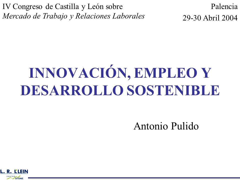 INNOVACIÓN, EMPLEO Y DESARROLLO SOSTENIBLE Antonio Pulido IV Congreso de Castilla y León sobre Mercado de Trabajo y Relaciones Laborales Palencia 29-3