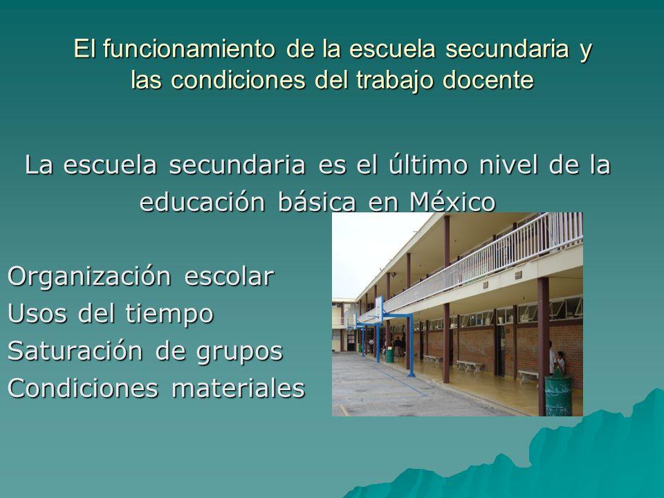 El funcionamiento de la escuela secundaria y las condiciones del trabajo docente La escuela secundaria es el último nivel de la educación básica en Mé