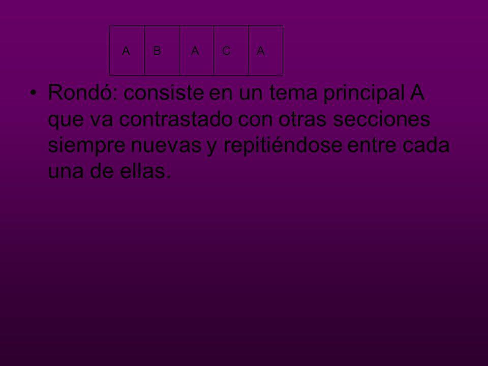 Rondó: consiste en un tema principal A que va contrastado con otras secciones siempre nuevas y repitiéndose entre cada una de ellas. ABACA