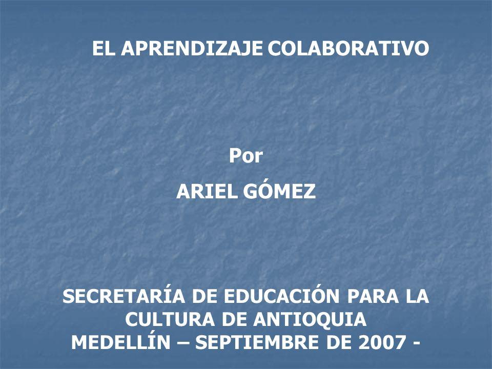 EL APRENDIZAJE COLABORATIVO Por ARIEL GÓMEZ SECRETARÍA DE EDUCACIÓN PARA LA CULTURA DE ANTIOQUIA MEDELLÍN – SEPTIEMBRE DE 2007 -