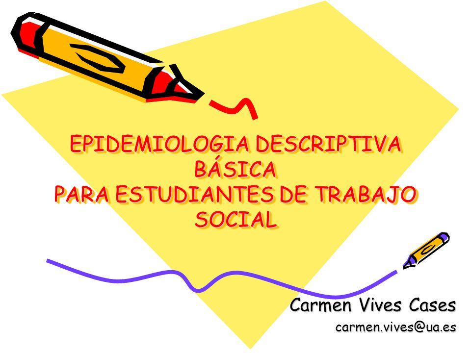 EPIDEMIOLOGIA DESCRIPTIVA BÁSICA PARA ESTUDIANTES DE TRABAJO SOCIAL Carmen Vives Cases carmen.vives@ua.es