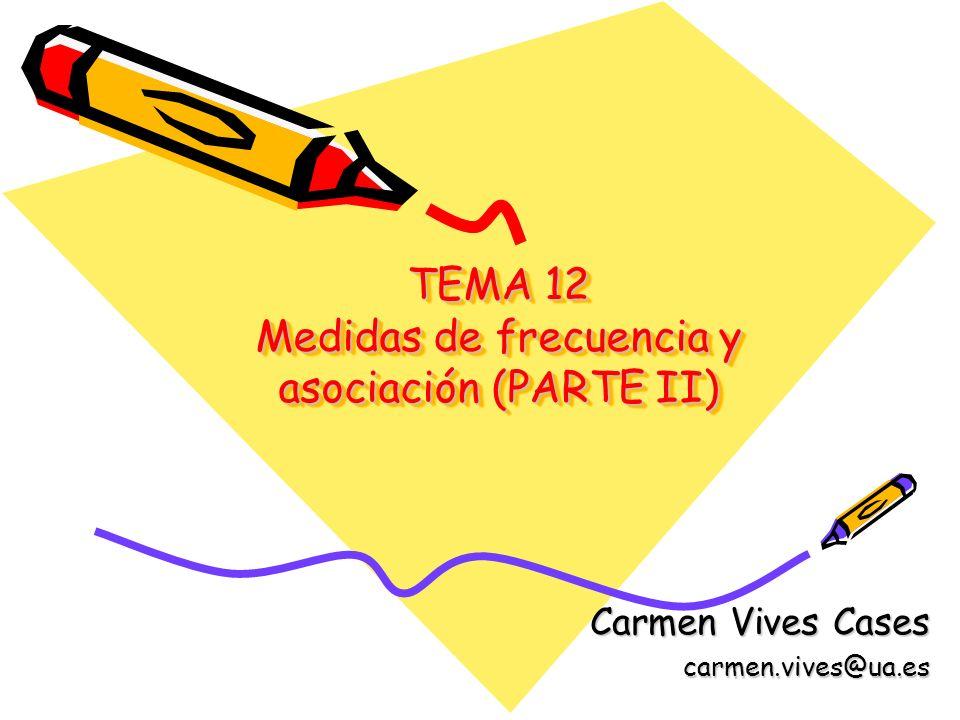 TEMA 12 Medidas de frecuencia y asociación (PARTE II) Carmen Vives Cases carmen.vives@ua.es