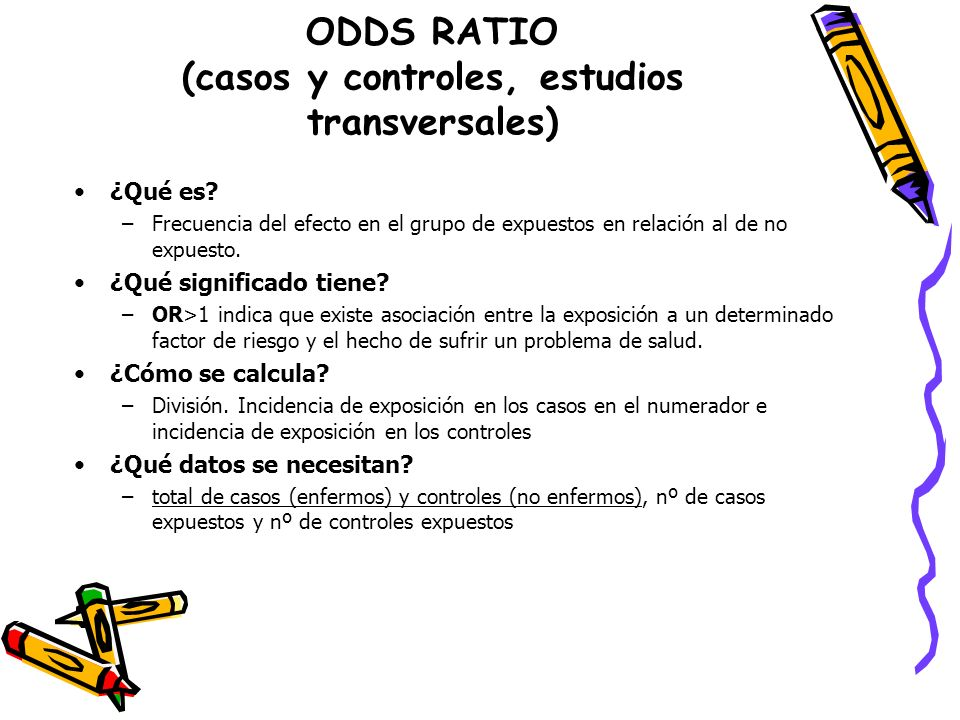 ODDS RATIO (casos y controles, estudios transversales) ¿Qué es? –Frecuencia del efecto en el grupo de expuestos en relación al de no expuesto. ¿Qué si