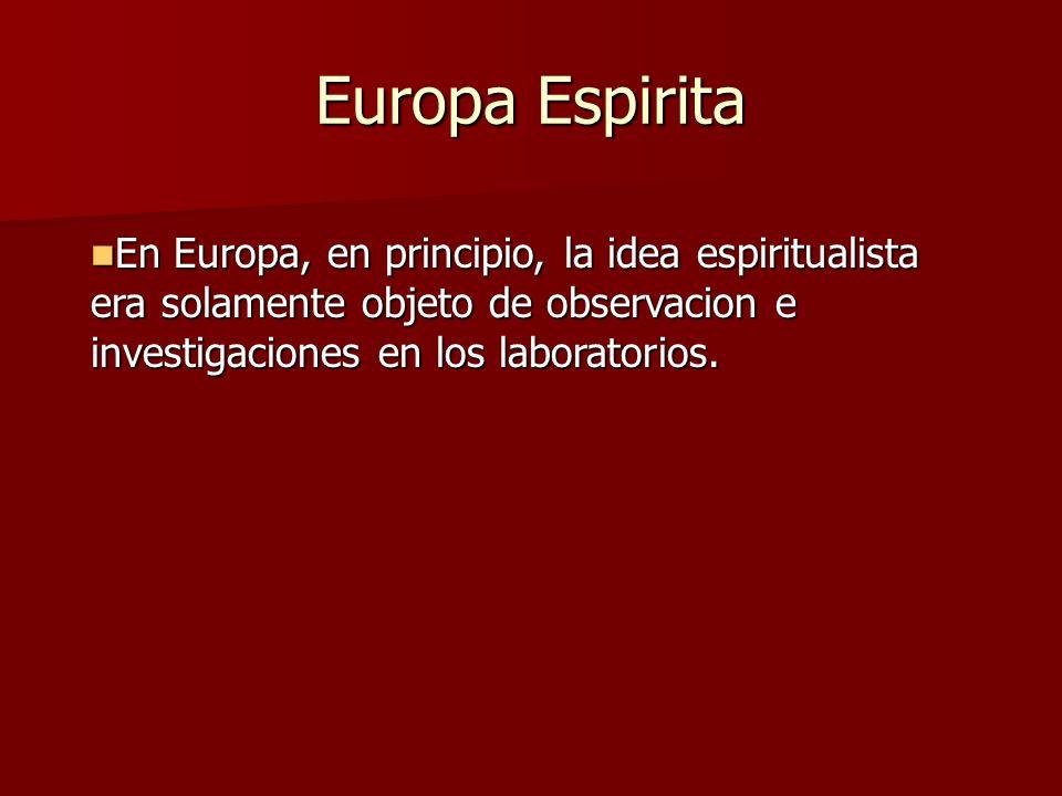 Europa Espirita En Europa, en principio, la idea espiritualista era solamente objeto de observacion e investigaciones en los laboratorios. En Europa,